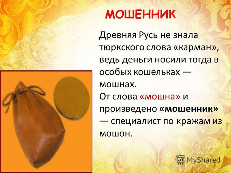 Древняя Русь не знала тюркского слова «карман», ведь деньги носили тогда в особых кошельках мошнах. От слова «мошна» и произведено «мошенник» специалист по кражам из мошон. МОШЕННИК
