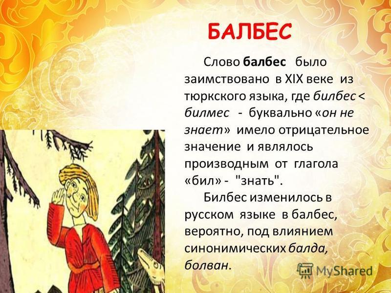 Слово балбес было заимствовано в XIX веке из тюркского языка, где балбес < билмес - буквально «он не знает» имело отрицательное значение и являлось производным от глагола «бил» -