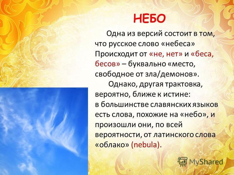 Одна из версий состоит в том, что русское слово «небеса» Происходит от «не, нет» и «беса, бесов» – буквально «место, свободное от зла/демонов». Однако, другая трактовка, вероятно, ближе к истине: в большинстве славянских языков есть слова, похожие на
