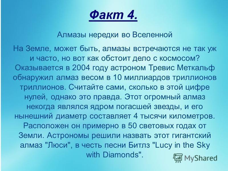 Факт 4. Алмазы нередки во Вселенной На Земле, может быть, алмазы встречаются не так уж и часто, но вот как обстоит дело с космосом? Оказывается в 2004 году астроном Тревис Меткальф обнаружил алмаз весом в 10 миллиардов триллионов триллионов. Считайте