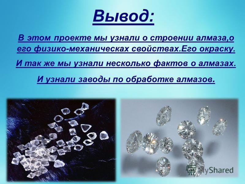 Вывод: В этом проекте мы узнали о строении алмаза,о его физико-механических свойствах.Его окраску. И так же мы узнали несколько фактов о алмазах. И узнали заводы по обработке алмазов.