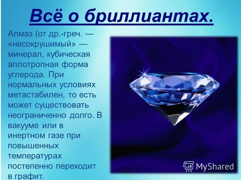 Всё о бриллиантах. Алмаз (от др.-греч. «несокрушимый» минерал, кубическая аллотропная форма углерода. При нормальных условиях метастабилен, то есть может существовать неограниченно долго. В вакууме или в инертном газе при повышенных температурах пост