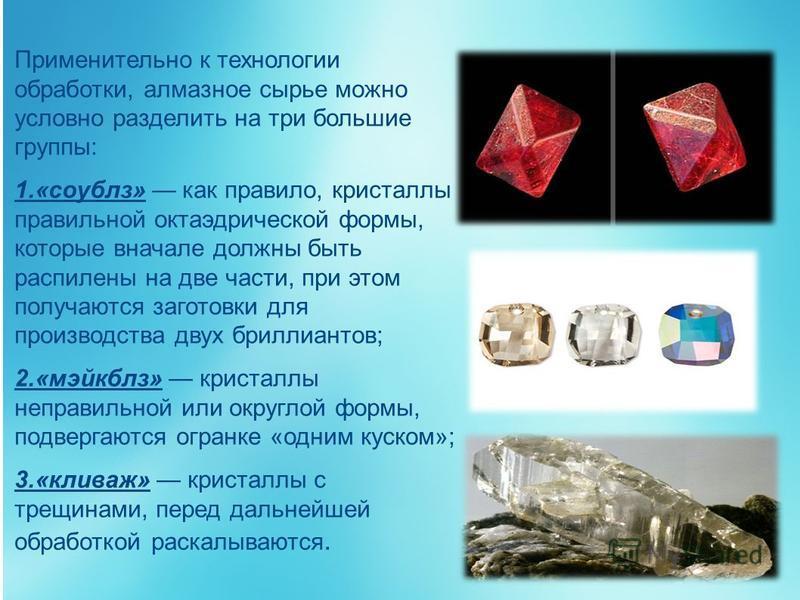 Применительно к технологии обработки, алмазное сырье можно условно разделить на три большие группы: 1.«соублз» как правило, кристаллы правильной октаэдрической формы, которые вначале должны быть распилены на две части, при этом получаются заготовки д