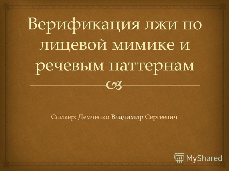 Верификация лжи по лицевой мимике и речевым паттернам Спикер: Демченко Владимир Сергеевич