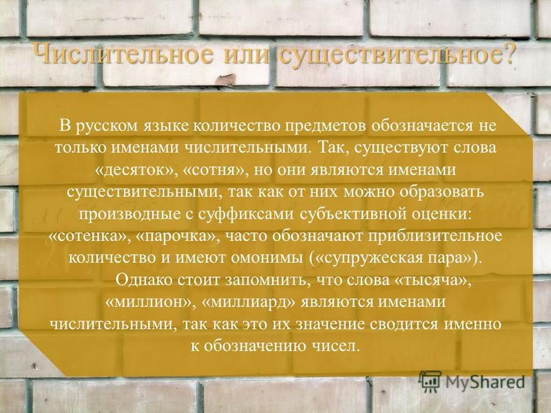 Числительное или существительное? В русском языке количество предметов обозначается не только именами числительными. Так, существуют слова «десяток», «сотня», но они являются именами существительными, так как от них можно образовать производные с суф