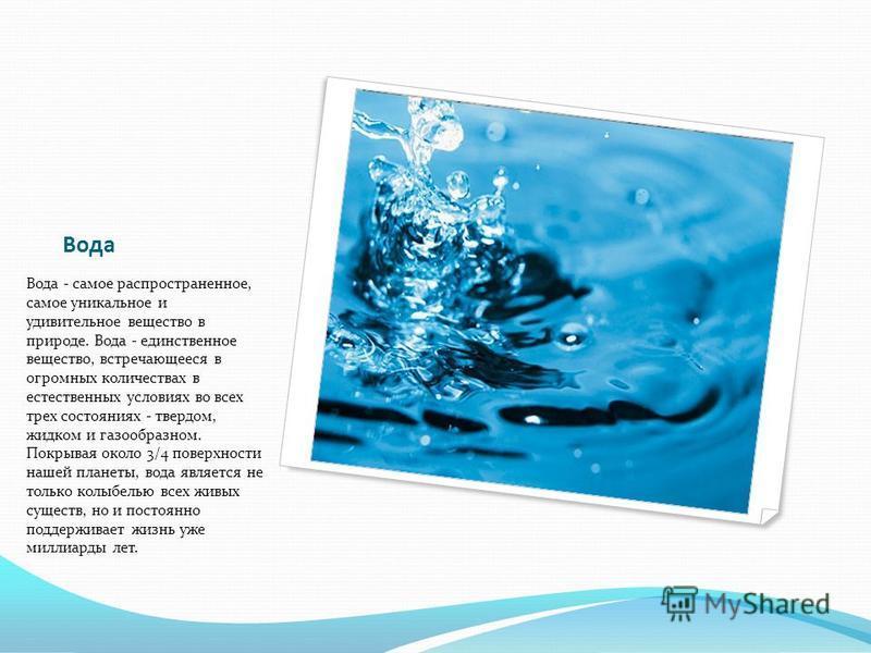 Вода Вода - самое распространенное, самое уникальное и удивительное вещество в природе. Вода - единственное вещество, встречающееся в огромных количествах в естественных условиях во всех трех состояниях - твердом, жидком и газообразном. Покрывая окол
