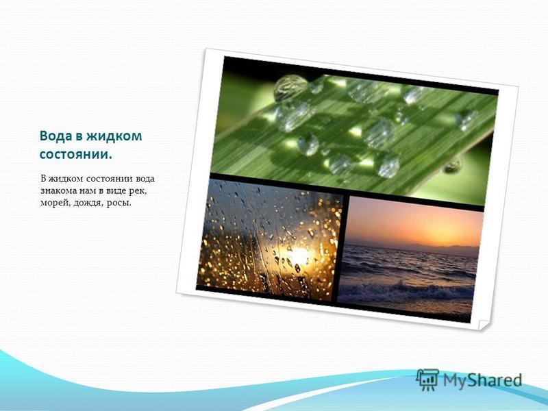 Вода в жидком состоянии. В жидком состоянии вода знакома нам в виде рек, морей, дождя, росы.