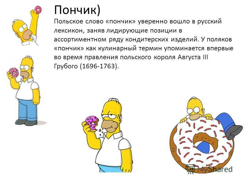 Польское слово «пончик» уверенно вошло в русский лексикон, заняв лидирующие позиции в ассортиментном ряду кондитерских изделий. У поляков «пончик» как кулинарный термин упоминается впервые во время правления польского короля Августа III Грубого (1696