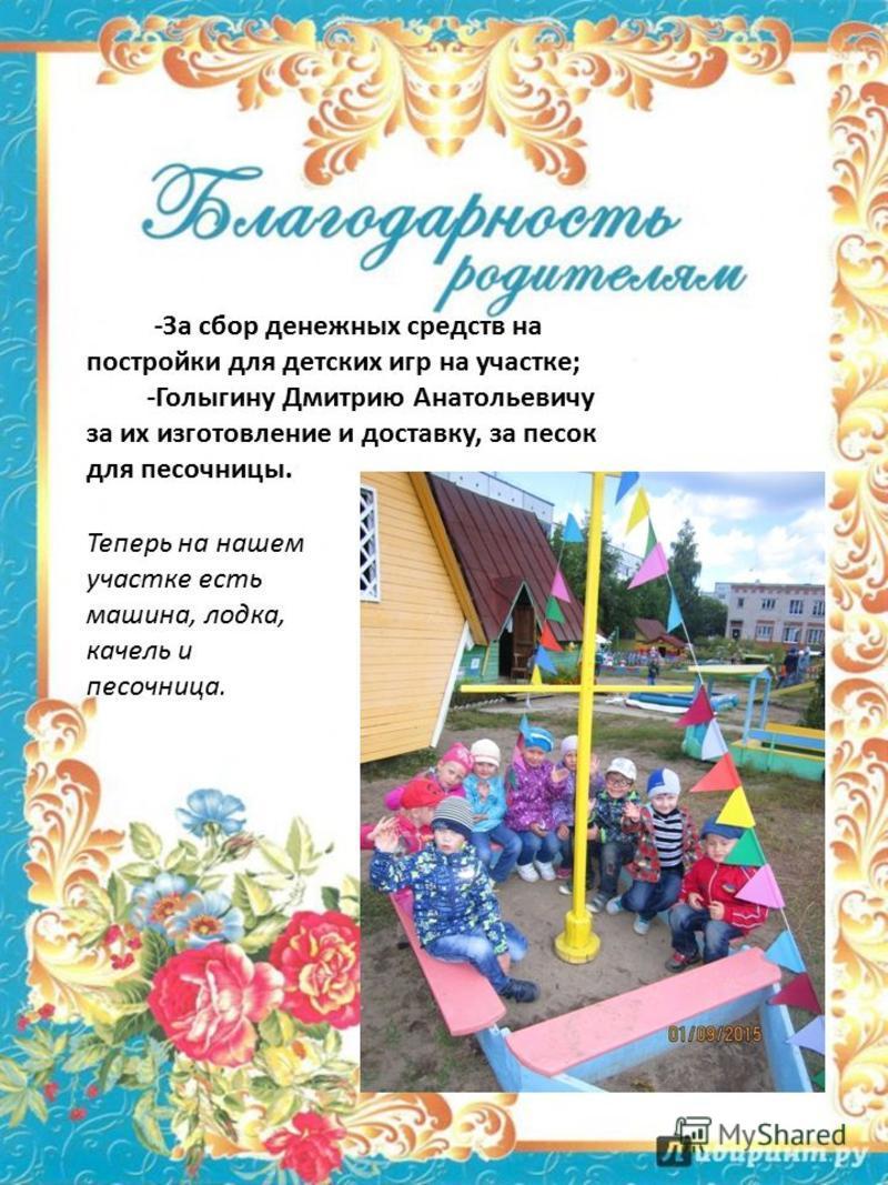-За сбор денежных средств на постройки для детских игр на участке; -Голыгину Дмитрию Анатольевичу за их изготовление и доставку, за песок для песочницы. Теперь на нашем участке есть машина, лодка, качели и песочница.