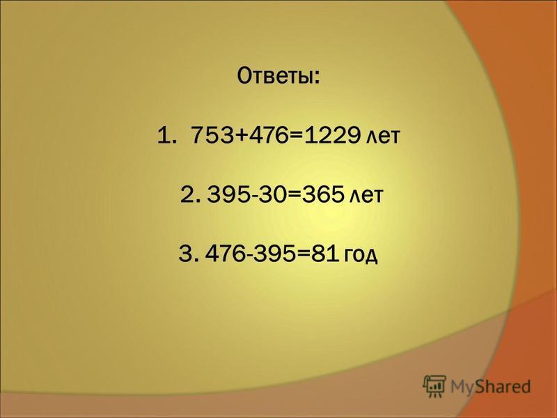 Ответы: 1. 753+476=1229 лет 2. 395-30=365 лет 3. 476-395=81 год