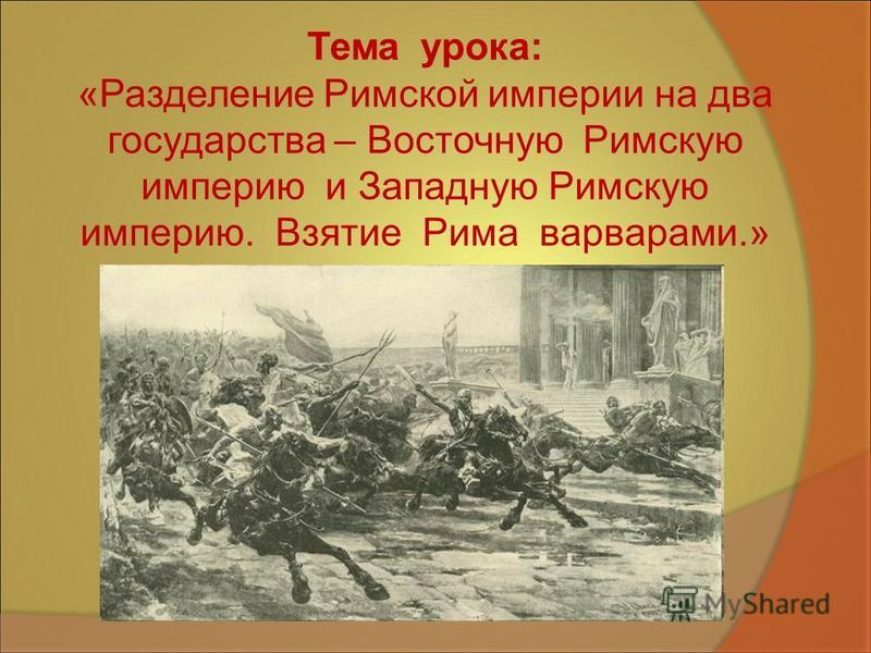 Тема урока: «Разделение Римской империи на два государства – Восточную Римскую империю и Западную Римскую империю. Взятие Рима варварами.»