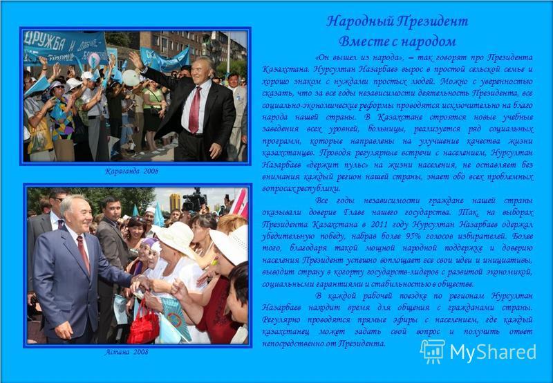 Народный Президент Вместе с народом «Он вышел из народа», – так говорят про Президента Казахстана. Нурсултан Назарбаев вырос в простой сельской семье и хорошо знаком с нуждами простых людей. Можно с уверенностью сказать, что за все годы независимости