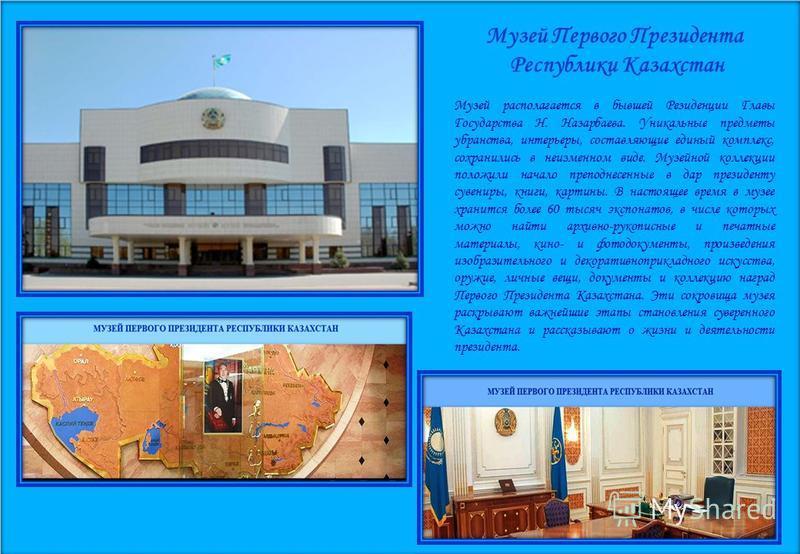 Музей Первого Президента Республики Казахстан Музей располагается в бывшей Резиденции Главы Государства Н. Назарбаева. Уникальные предметы убранства, интерьеры, составляющие единый комплекс, сохранились в неизменном виде. Музейной коллекции положили