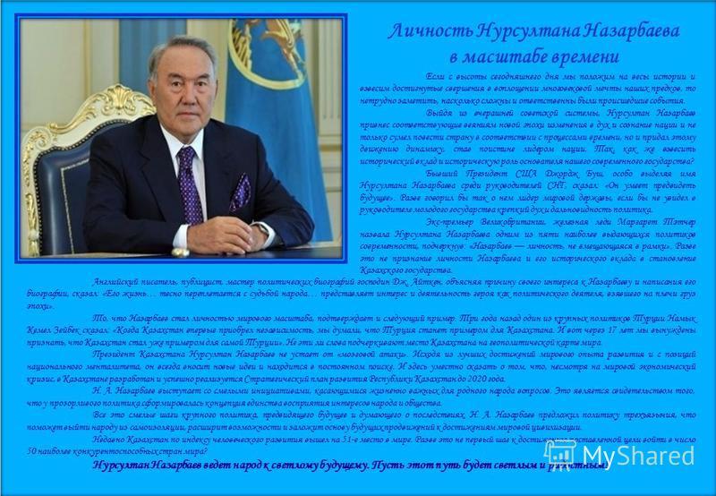 Личность Нурсултана Назарбаева в масштабе времени Если с высоты сегодняшнего дня мы положим на весы истории и взвесим достигнутые свершения в воплощении многовековой мечты наших предков, то нетрудно заметить, насколько сложны и ответственны были прои
