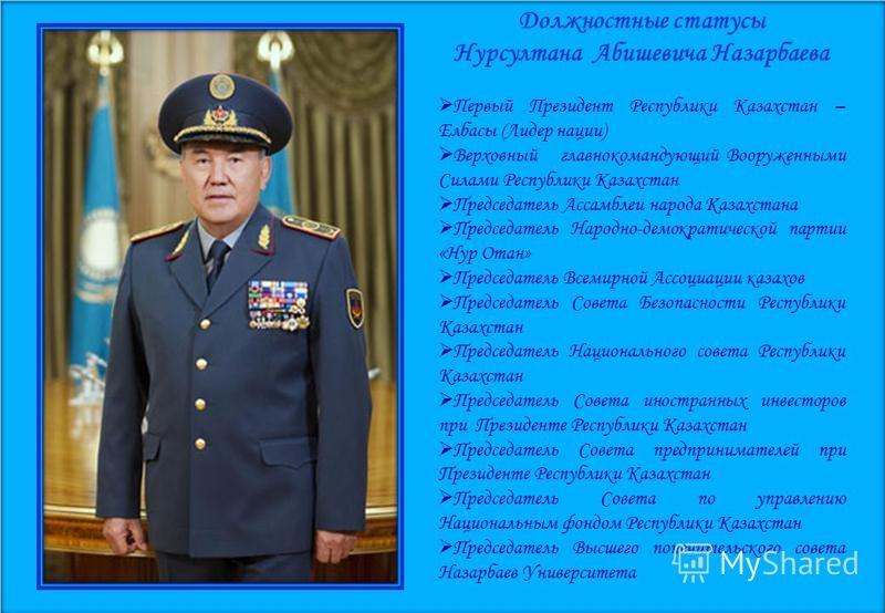 Должностные статусы Нурсултана Абишевича Назарбаева Первый Президент Республики Казахстан – Елбасы (Лидер нации) Верховный главнокомандующий Вооруженными Силами Республики Казахстан Председатель Ассамблеи народа Казахстана Председатель Народно-демокр