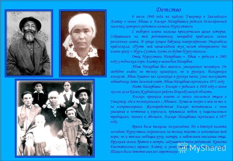 Детство 6 июля 1940 года на жайляу Ушконыр в Заилийском Алатау в семье Абиша и Альжан Назарбаевых родился долгожданный мальчик, которого родители назвали Нурсултаном. С выбором имени малыша приключилась целая история. Собравшиеся на той родственники
