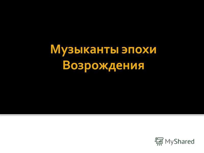 Музыканты эпохи Возрождения Выполнили: Косенко Софья,Ухванова Анна,Круглова Кристина.