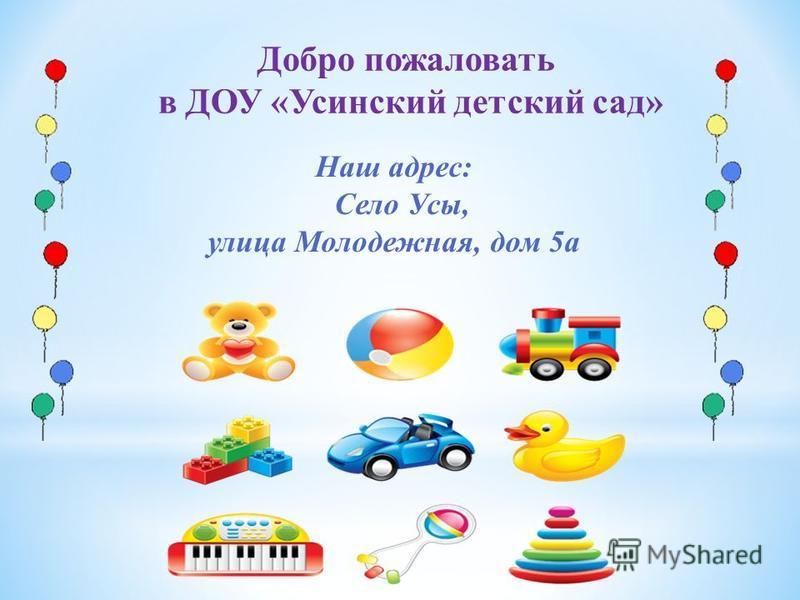 Добро пожаловать в ДОУ «Усинский детский сад» Наш адрес: Село Усы, улица Молодежная, дом 5 а