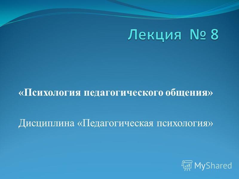 «Психология педагогического общения» Дисциплина «Педагогическая психология»