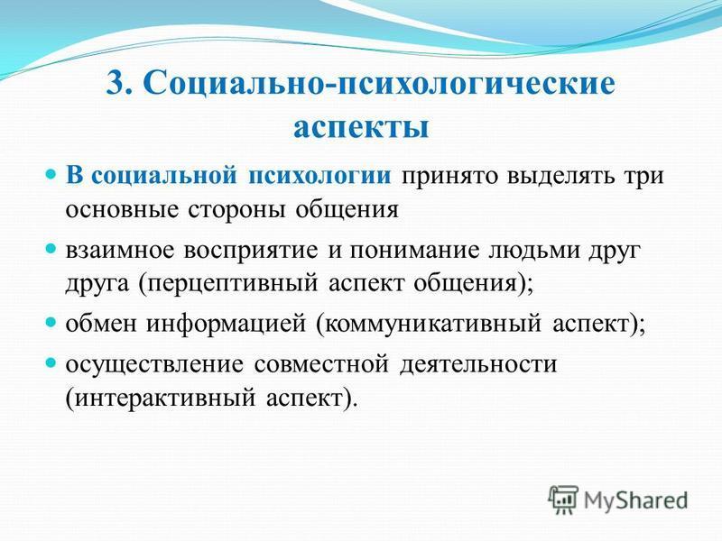 3. Социально-психологические аспекты В социальной психологии принято выделять три основные стороны общения взаимное восприятие и понимание людьми друг друга (перцептивный аспект общения); обмен информацией (коммуникативный аспект); осуществление совм