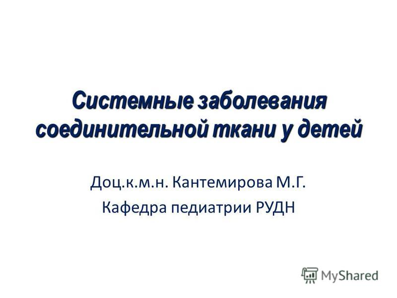 Системные заболевания соединительной ткани у детей Доц.к.м.н. Кантемирова М.Г. Кафедра педиатрии РУДН