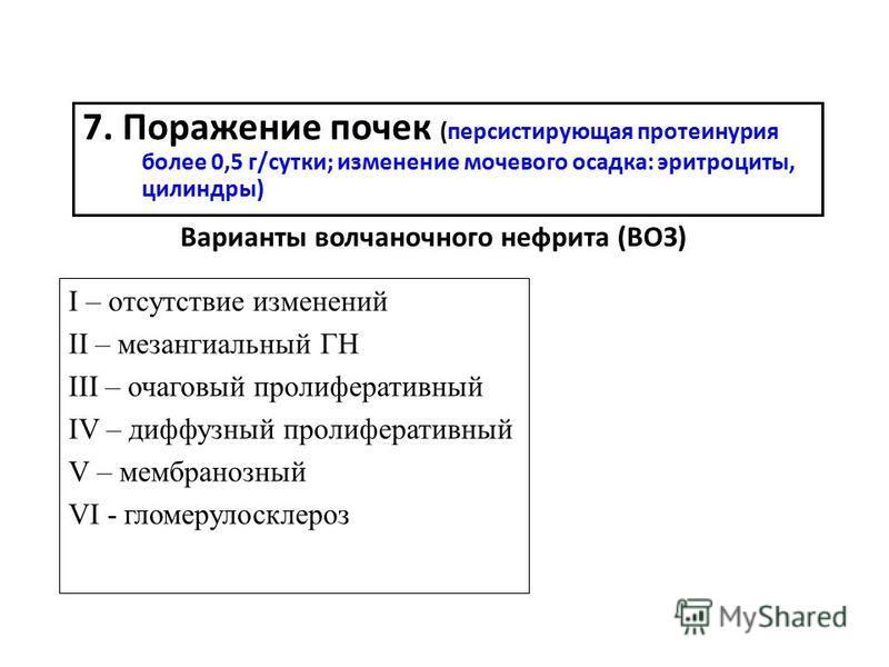 7. Поражение почек (персистирующая протеинурия более 0,5 г/сутки; изменение мочевого осадка: эритроциты, цилиндры) Варианты волчаночного нефрита (ВОЗ) I – отсутствие изменений II – мезангиальный ГН III – очаговый пролиферативный IV – диффузный пролиф