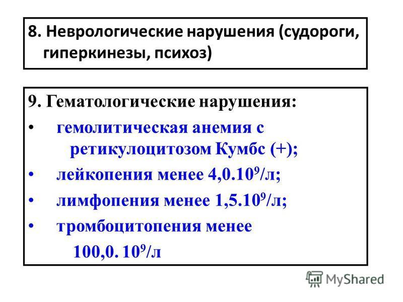 8. Неврологические нарушения (судороги, гиперкинезы, психоз) 9. Гематологические нарушения: гемолитическая анемия с ретикулоцитозом Кумбс (+); лейкопения менее 4,0.10 9 /л; лимфопения менее 1,5.10 9 /л; тромбоцитопения менее 100,0. 10 9 /л