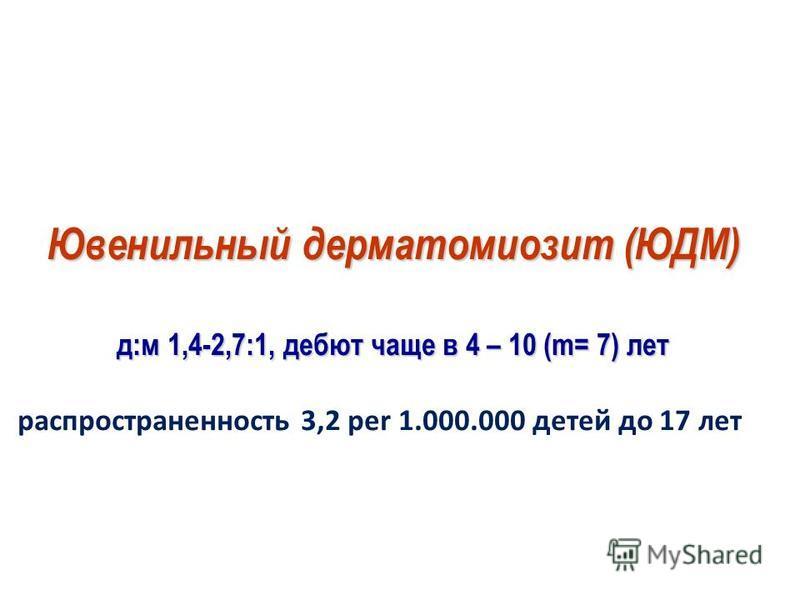 Ювенильный дерматомиозит(ЮДМ) Ювенильный дерматомиозит (ЮДМ) д:м 1,4-2,7:1, дебют чаще в 4 – 10 (m= 7) лет д:м 1,4-2,7:1, дебют чаще в 4 – 10 (m= 7) лет распространенность 3,2 per 1.000.000 детей до 17 лет