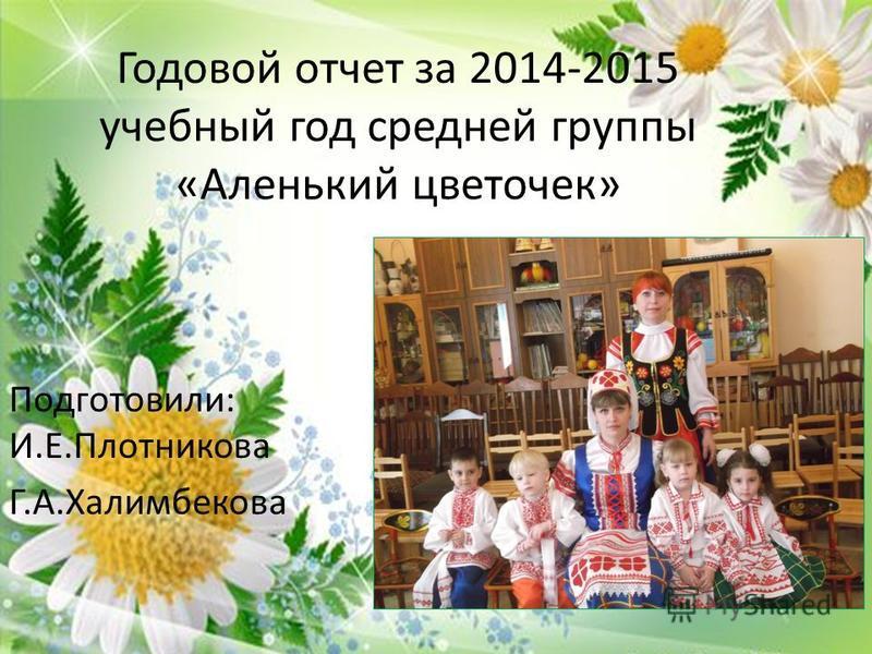 Годовой отчет за 2014-2015 учебный год средней группы «Аленький цветочек» Подготовили: И.Е.Плотникова Г.А.Халимбекова