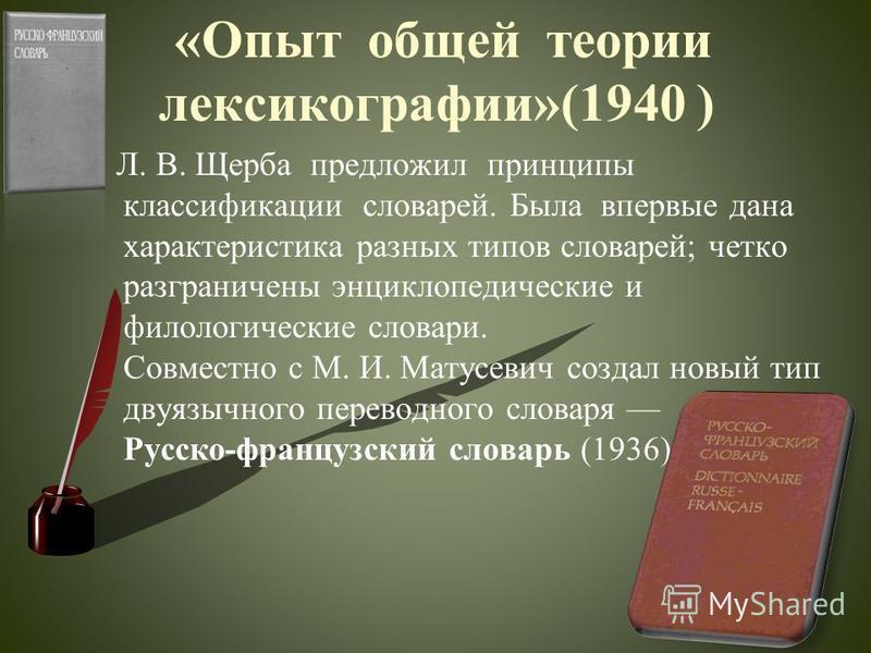 «Опыт общей теории лексикографии»(1940 ) Л. В. Щерыба предложил принципы классификации словарей. Была впервые дана характеристика разных типов словарей; четко разграничены энциклопедические и филологические словари. Совместно с М. И. Матусевич создал