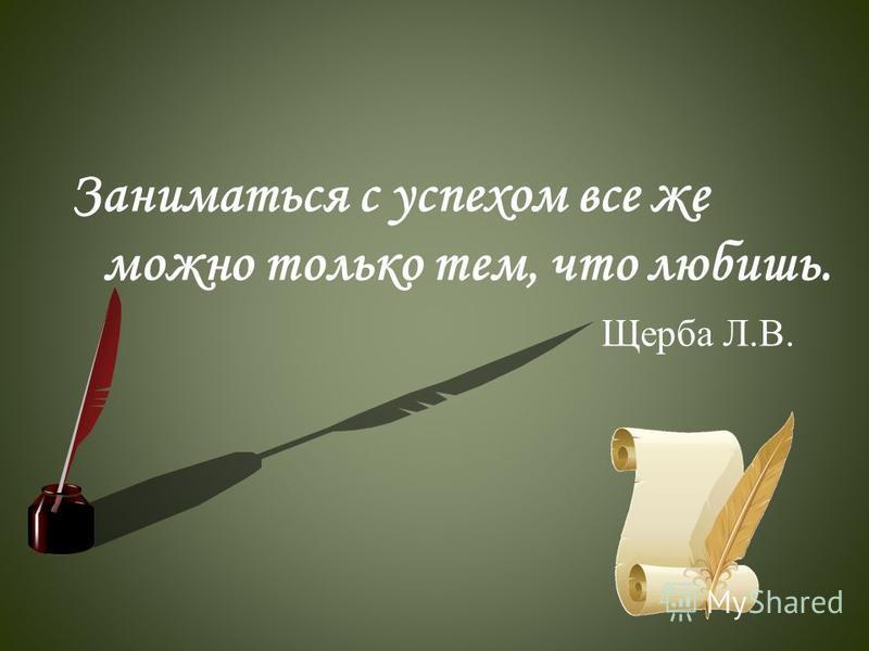 Заниматься с успехом все же можно только тем, что любишь. Щерыба Л.В.
