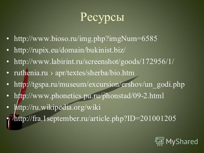 Ресурсы http://www.bioso.ru/img.php?imgNum=6585 http://rupix.eu/domain/bukinist.biz/ http://www.labirint.ru/screenshot/goods/172956/1/ ruthenia.ru apr/textes/sherba/bio.htm http://tgspa.ru/museum/excursion/ershov/un_godi.php http://www.phonetics.pu.r