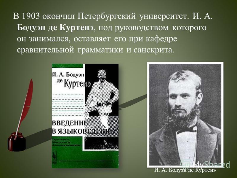 В 1903 окончил Петербургский университет. И. А. Бодуэн де Куртенэ, под руководством которого он занимался, оставляет его при кафедре сравнительной грамматики и санскрита. И. А. Бодуэн де Куртенэ