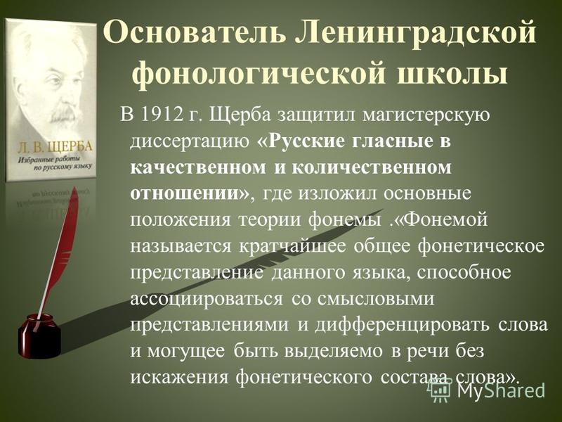 Основатель Ленинградской фонологической школы В 1912 г. Щерыба защитил магистерскую диссертацию «Русские гласные в качественном и количественном отношении», где изложил основные положения теории фонемы.«Фонемой называется кратчайшее общее фонетическо