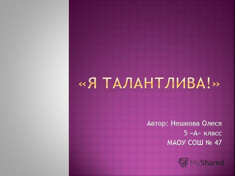 Автор: Нешкова Олеся 5 «А» класс МАОУ СОШ 47