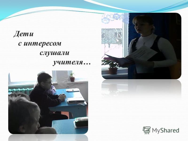 Дети с интересом слушали учителя…