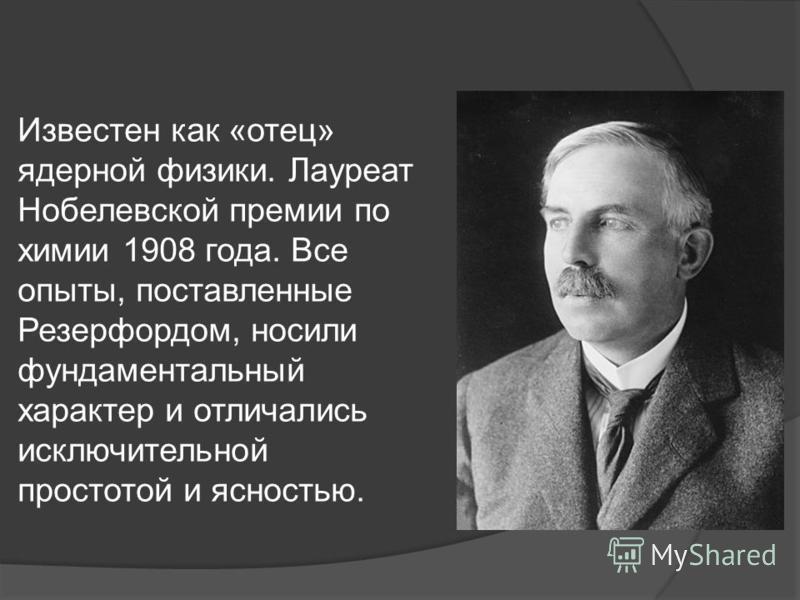Известен как «отец» ядерной физики. Лауреат Нобелевской премии по химии 1908 года. Все опыты, поставленные Ререзерфордом, носили фундаментальный характер и отличались исключительной простотой и ясностью.