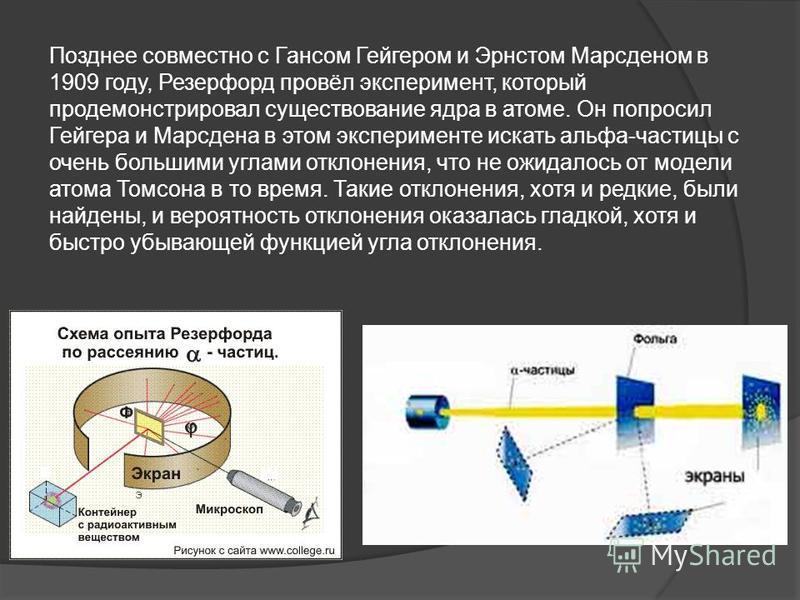 Позднее совместно с Гансом Гейгером и Эрнстом Марсденом в 1909 году, Ререзерфорд провёл эксперимент, который продемонстрировал существование ядра в атоме. Он попросил Гейгера и Марсдена в этом эксперименте искать альфа-частицы с очень большими углами