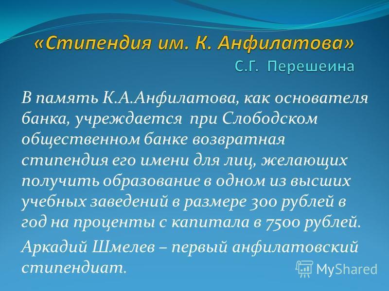 В память К.А.Анфилатова, как основателя банка, учреждается при Слободском общественном банке возвратная стипендия его имени для лиц, желающих получить образование в одном из высших учебных заведений в размере 300 рублей в год на проценты с капитала в