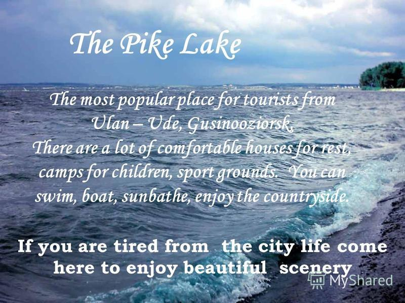 The most popular place for tourists from Ulan – Ude, Gusinooziorsk, There are a lot of comfortable houses for rest, camps for children, sport grounds. You can swim, boat, sunbathe, enjoy the countryside. The Pike Lake If you are tired from the city l