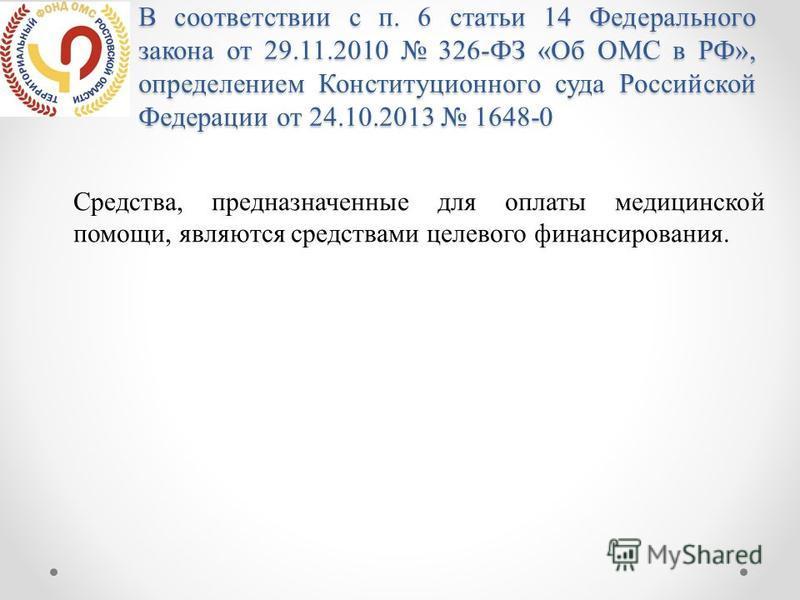 В соответствии с п. 6 статьи 14 Федерального закона от 29.11.2010 326-ФЗ «Об ОМС в РФ», определением Конституционного суда Российской Федерации от 24.10.2013 1648-0 Средства, предназначенные для оплаты медицинской помощи, являются средствами целевого