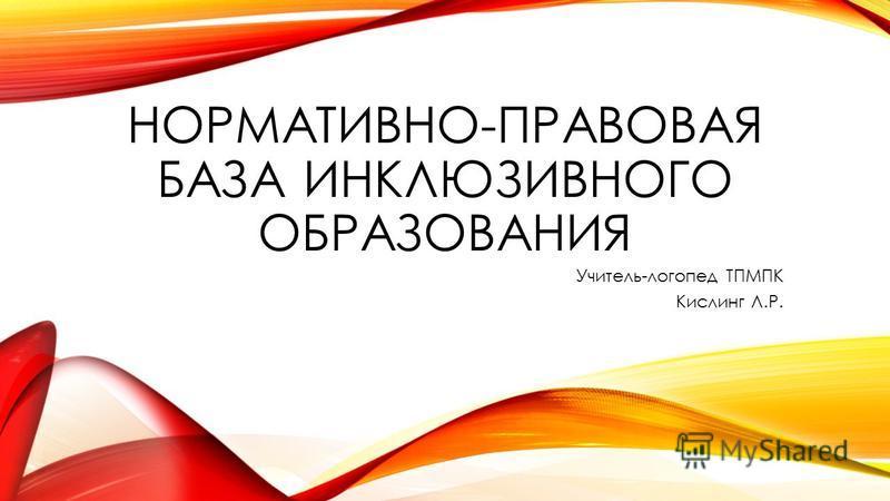 НОРМАТИВНО-ПРАВОВАЯ БАЗА ИНКЛЮЗИВНОГО ОБРАЗОВАНИЯ Учитель-логопед ТПМПК Кислинг Л.Р.