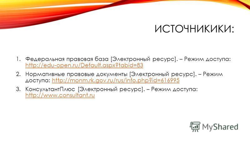 ИСТОЧНИКИКИ: 1. Федеральная правовая база [Электронный ресурс]. – Режим доступа: http://edu-open.ru/Default.aspx?tabid=83 http://edu-open.ru/Default.aspx?tabid=83 2. Нормативные правовые документы [Электронный ресурс]. – Режим доступа: http://monm.rk