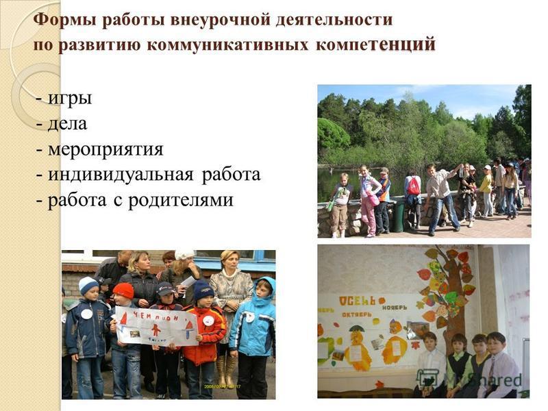 тенций Формы работы внеурочной деятельности по развитию коммуникативных компетенций - игры - дела - мероприятия - индивидуальная работа - работа с родителями
