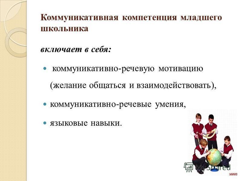 К Коммуникативная компетенция младшего школьника включает в себя: коммуникативно-речевую мотивацию (желание общаться и взаимодействовать), коммуникативно-речевые умения, языковые навыки.