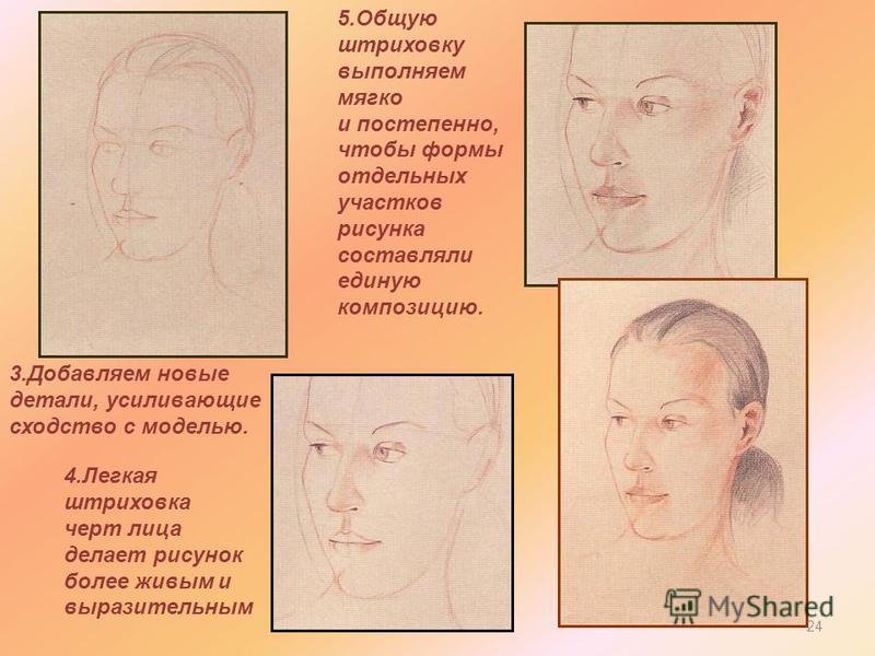 3. Добавляем новые детали, усиливающие сходство с моделью. 4. Легкая штриховка черт лица делает рисунок более живым и выразительным 5. Общую штриховку выполняем мягко и постепенно, чтобы формы отдельных участков рисунка составляли единую композицию.