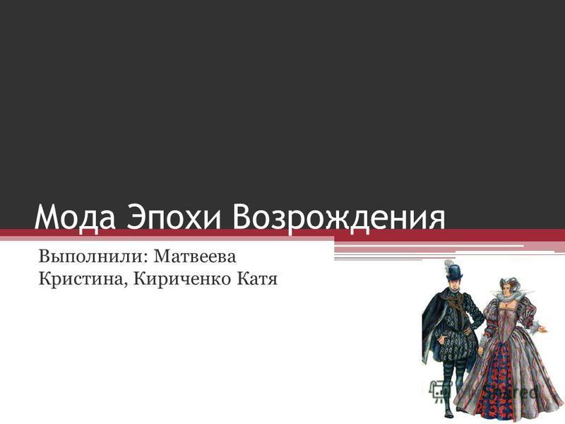 Мода Эпохи Возрождения Выполнили: Матвеева Кристина, Кириченко Катя