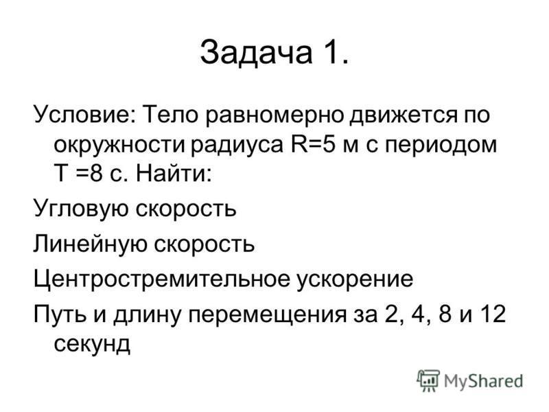 Задача 1. Условие: Тело равномерно движется по окружности радиуса R=5 м с периодом T =8 с. Найти: Угловую скорость Линейную скорость Центростремительное ускорение Путь и длину перемещения за 2, 4, 8 и 12 секунд
