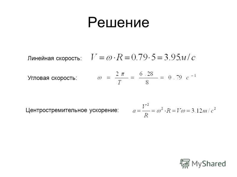 Решение Угловая скорость: Линейная скорость: Центростремительное ускорение: