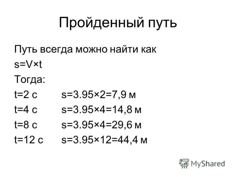 Пройденный путь Путь всегда можно найти как s=V×t Тогда: t=2 cs=3.95×2=7,9 м t=4 сs=3.95×4=14,8 м t=8 сs=3.95×4=29,6 м t=12 сs=3.95×12=44,4 м